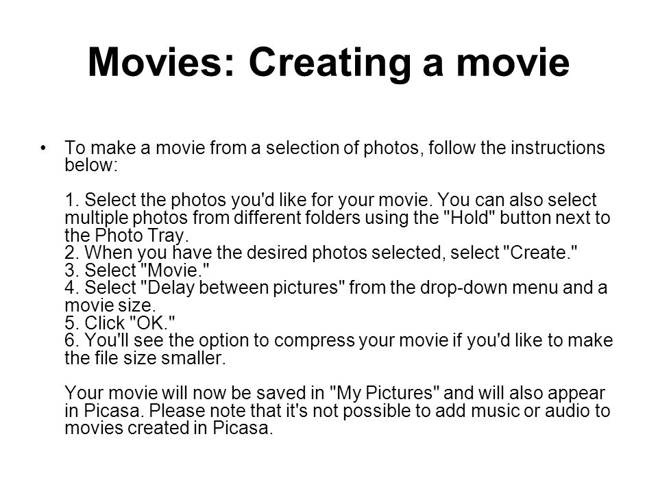 Movies: Creating a movie To make a movie from a selection of photos, follow the instructions below: 1. Select the photos you'd like for your movie. Yo