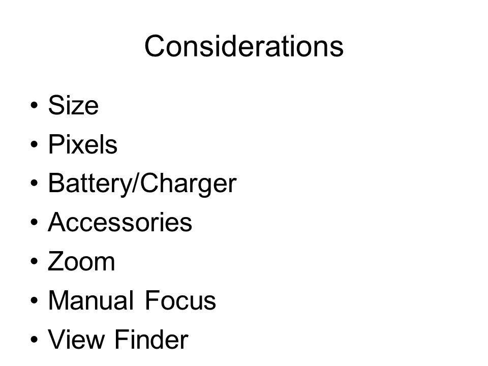 Considerations Size Pixels Battery/Charger Accessories Zoom Manual Focus View Finder