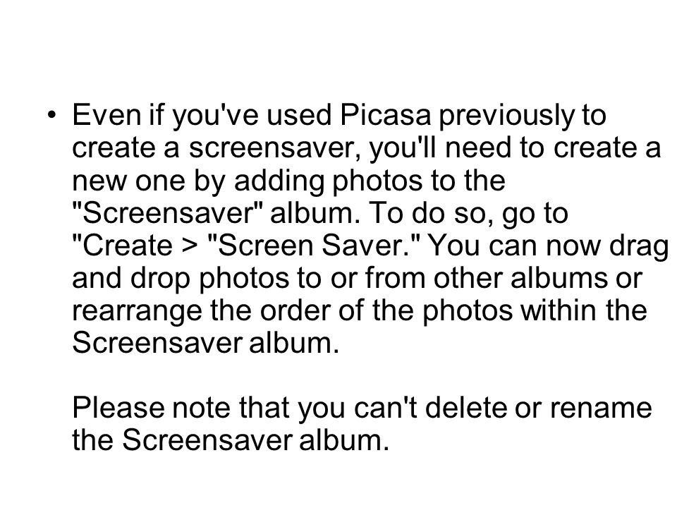 Even if you've used Picasa previously to create a screensaver, you'll need to create a new one by adding photos to the