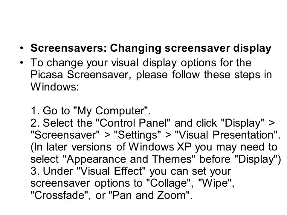 Screensavers: Changing screensaver display To change your visual display options for the Picasa Screensaver, please follow these steps in Windows: 1.
