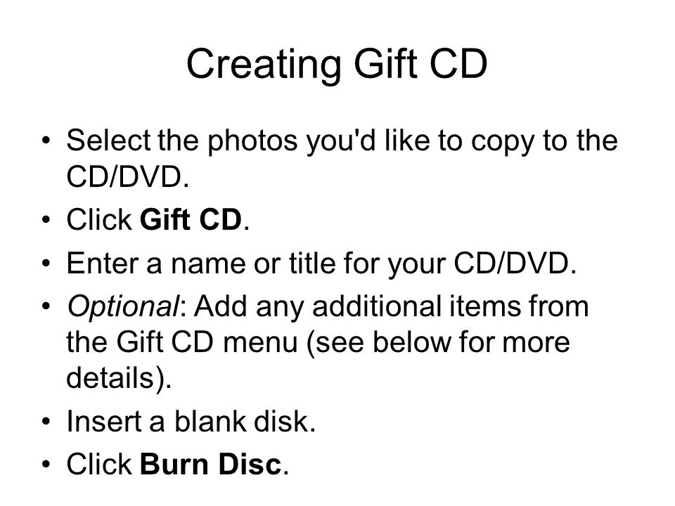 Creating Gift CD Select the photos you'd like to copy to the CD/DVD. Click Gift CD. Enter a name or title for your CD/DVD. Optional: Add any additiona