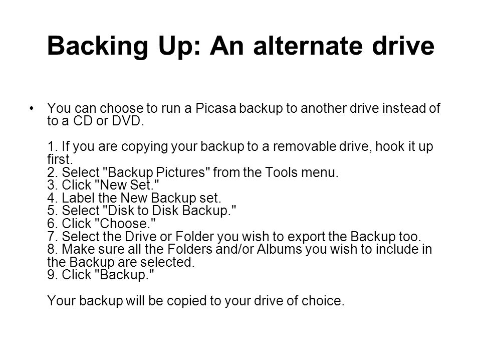 Backing Up: An alternate drive You can choose to run a Picasa backup to another drive instead of to a CD or DVD. 1. If you are copying your backup to