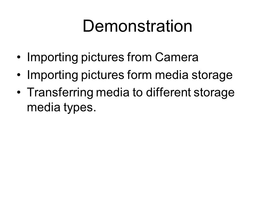 Demonstration Importing pictures from Camera Importing pictures form media storage Transferring media to different storage media types.