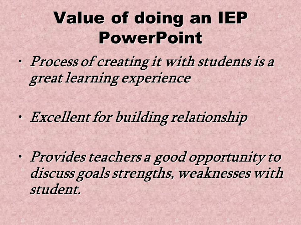 Value of doing an IEP PowerPoint Process of creating it with students is a great learning experienceProcess of creating it with students is a great learning experience Excellent for building relationshipExcellent for building relationship Provides teachers a good opportunity to discuss goals strengths, weaknesses with student.Provides teachers a good opportunity to discuss goals strengths, weaknesses with student.