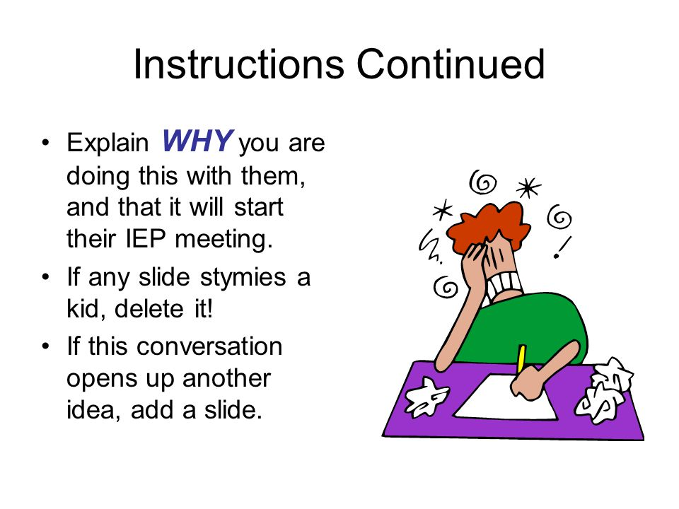 Instructions Continued Explain WHY you are doing this with them, and that it will start their IEP meeting.