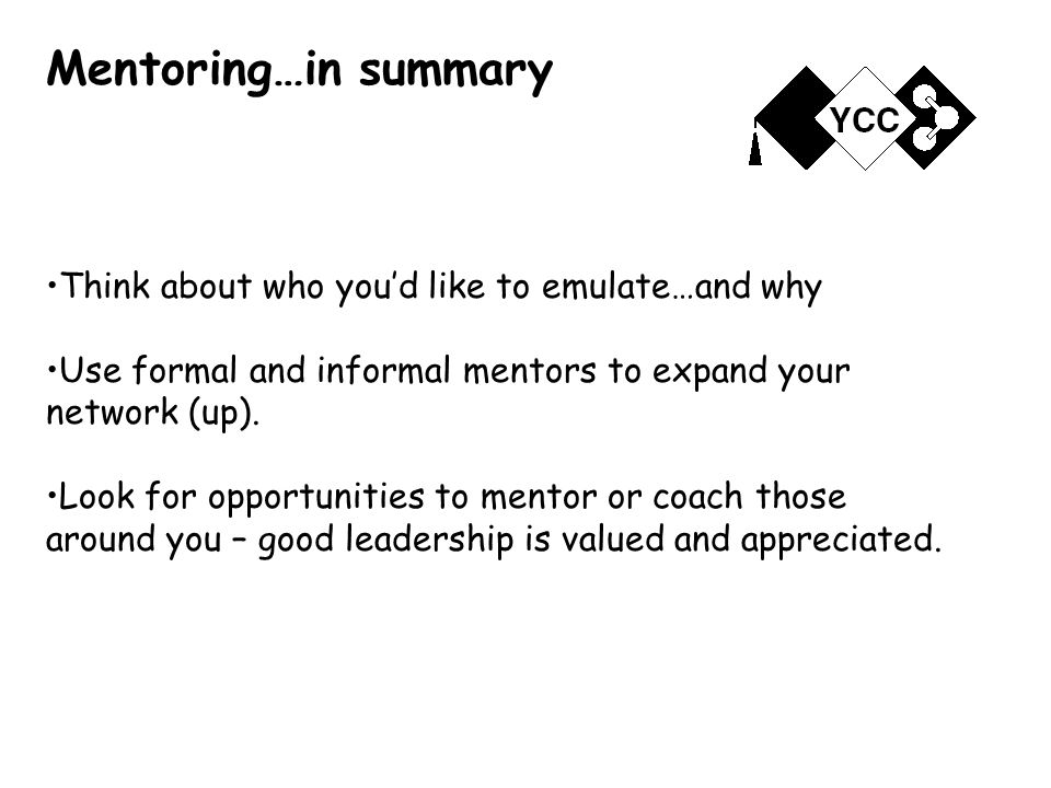 Mentoring…in summary Think about who you'd like to emulate…and why Use formal and informal mentors to expand your network (up).