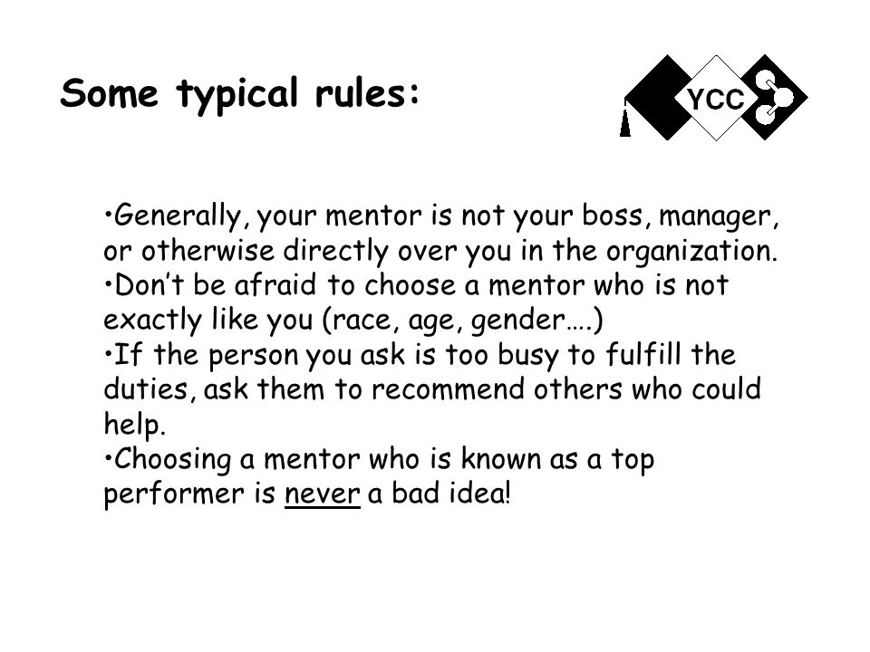 Some typical rules: Generally, your mentor is not your boss, manager, or otherwise directly over you in the organization.