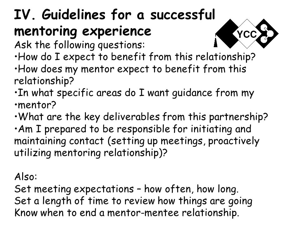 IV. Guidelines for a successful mentoring experience Ask the following questions: How do I expect to benefit from this relationship? How does my mento