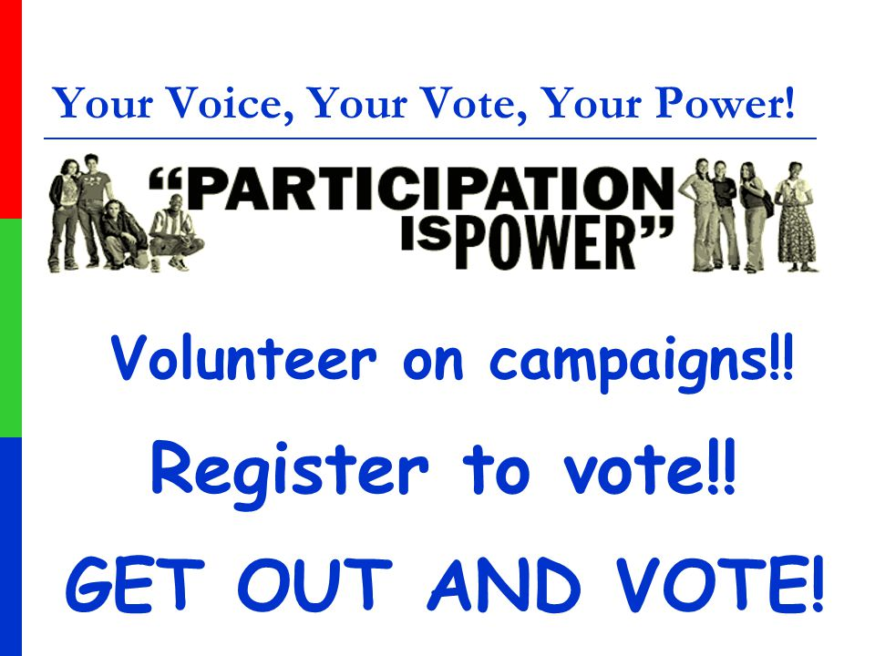 Your Voice, Your Vote, Your Power! Volunteer on campaigns!! Register to vote!! GET OUT AND VOTE!