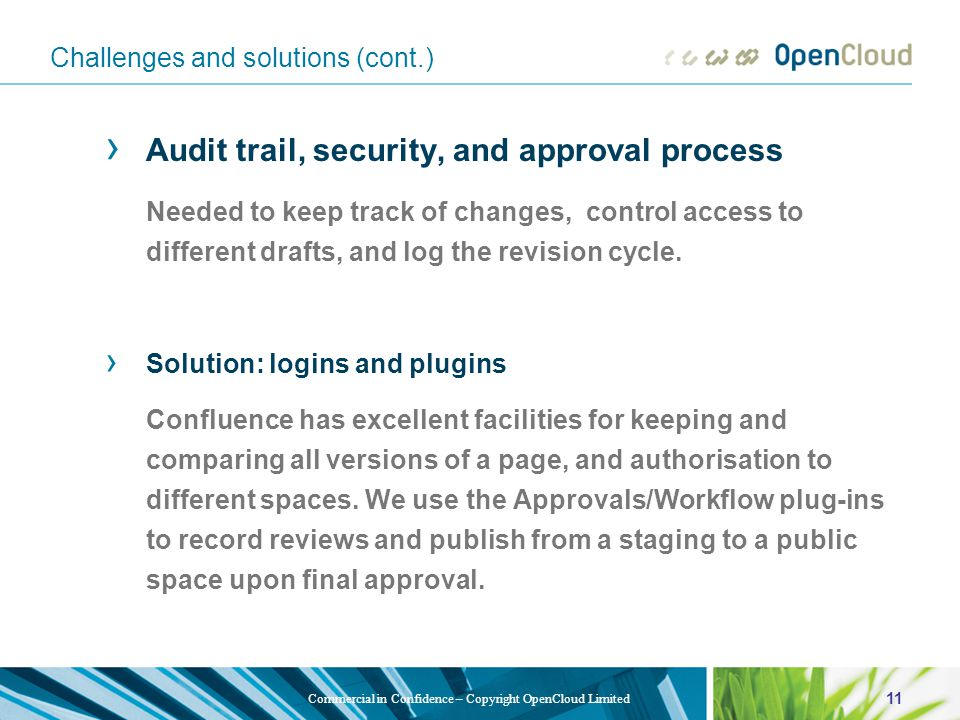 11 Commercial in Confidence – Copyright OpenCloud Limited Challenges and solutions (cont.) › Audit trail, security, and approval process Needed to keep track of changes, control access to different drafts, and log the revision cycle.