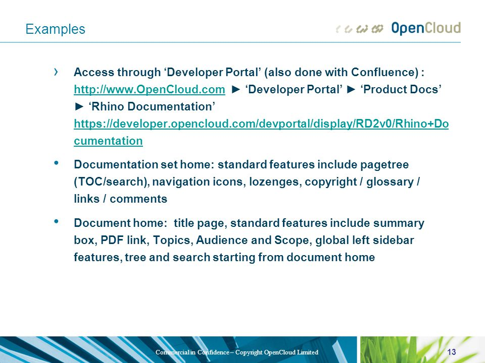13 Commercial in Confidence – Copyright OpenCloud Limited Examples › Access through 'Developer Portal' (also done with Confluence) : http://www.OpenCloud.com ► 'Developer Portal' ► 'Product Docs' ► 'Rhino Documentation' https://developer.opencloud.com/devportal/display/RD2v0/Rhino+Do cumentation http://www.OpenCloud.com https://developer.opencloud.com/devportal/display/RD2v0/Rhino+Do cumentation Documentation set home: standard features include pagetree (TOC/search), navigation icons, lozenges, copyright / glossary / links / comments Document home: title page, standard features include summary box, PDF link, Topics, Audience and Scope, global left sidebar features, tree and search starting from document home