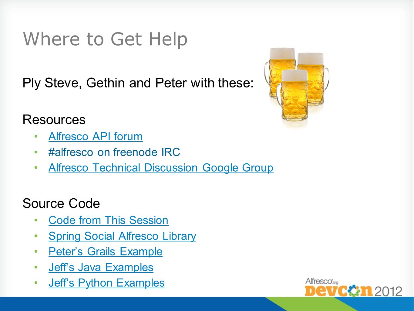 Where to Get Help Ply Steve, Gethin and Peter with these: Resources Alfresco API forum #alfresco on freenode IRC Alfresco Technical Discussion Google