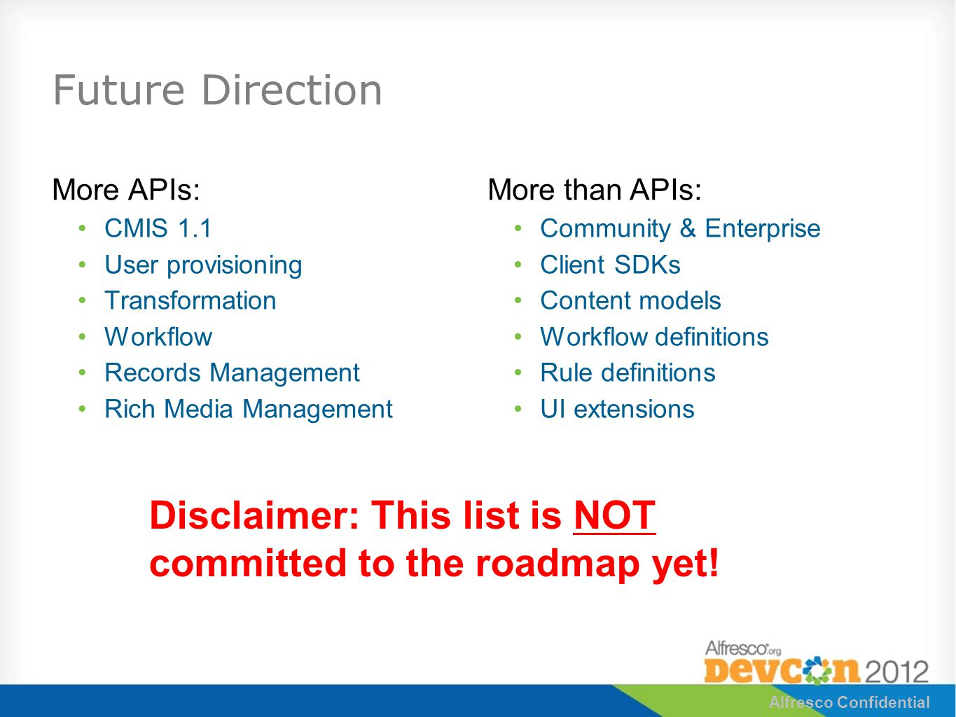 Future Direction More APIs: CMIS 1.1 User provisioning Transformation Workflow Records Management Rich Media Management More than APIs: Community & Enterprise Client SDKs Content models Workflow definitions Rule definitions UI extensions Alfresco Confidential Disclaimer: This list is NOT committed to the roadmap yet!