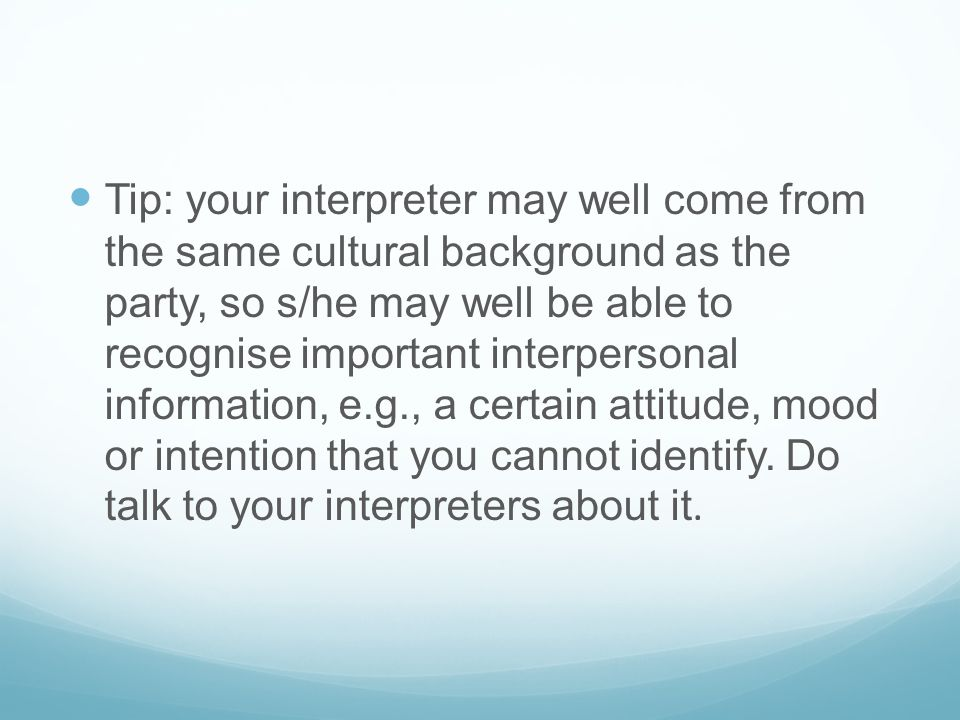 Tip: your interpreter may well come from the same cultural background as the party, so s/he may well be able to recognise important interpersonal info