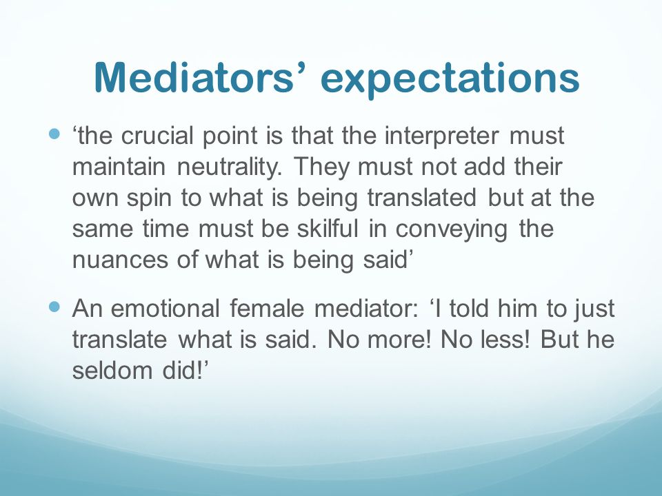 DOs Before the mediation: Do choose a trained interpreter with professional certificate Do make efforts to build rapport and trust with your interpreter Do strive to understand your interpreter's personality and style Do clearly brief your interpreter mediation rules including: neutrality and confidentiality Do tell your interpreter clearly how you want him/her to interpret