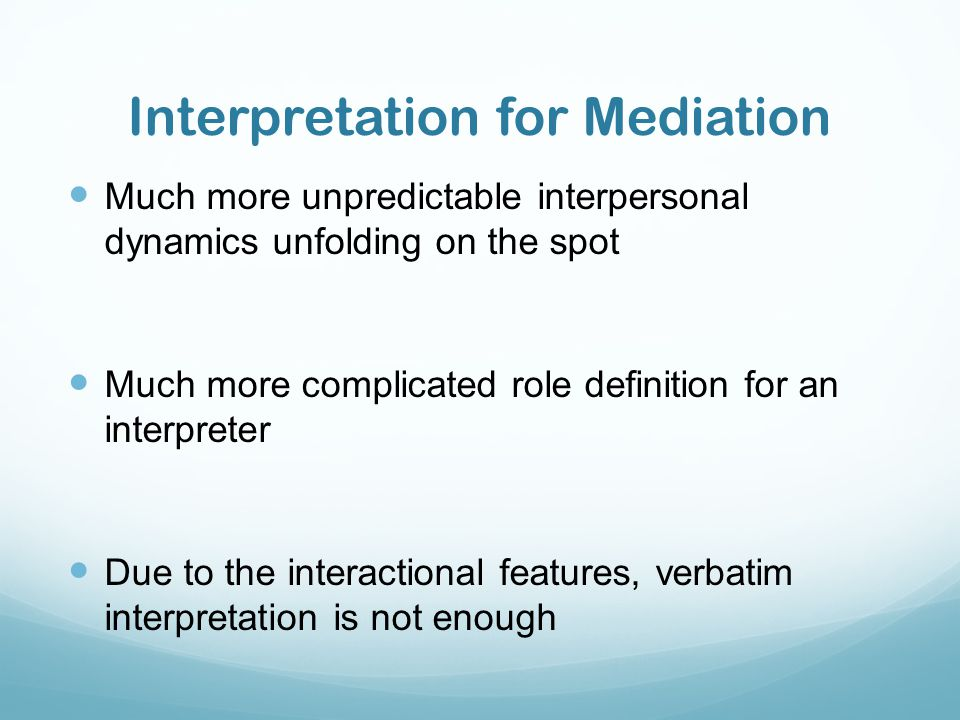 Interpretation for Mediation Much more unpredictable interpersonal dynamics unfolding on the spot Much more complicated role definition for an interpr