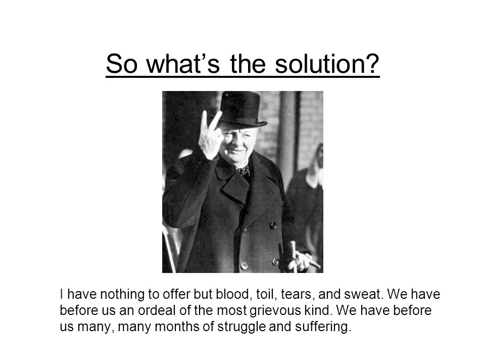 So what's the solution. I have nothing to offer but blood, toil, tears, and sweat.