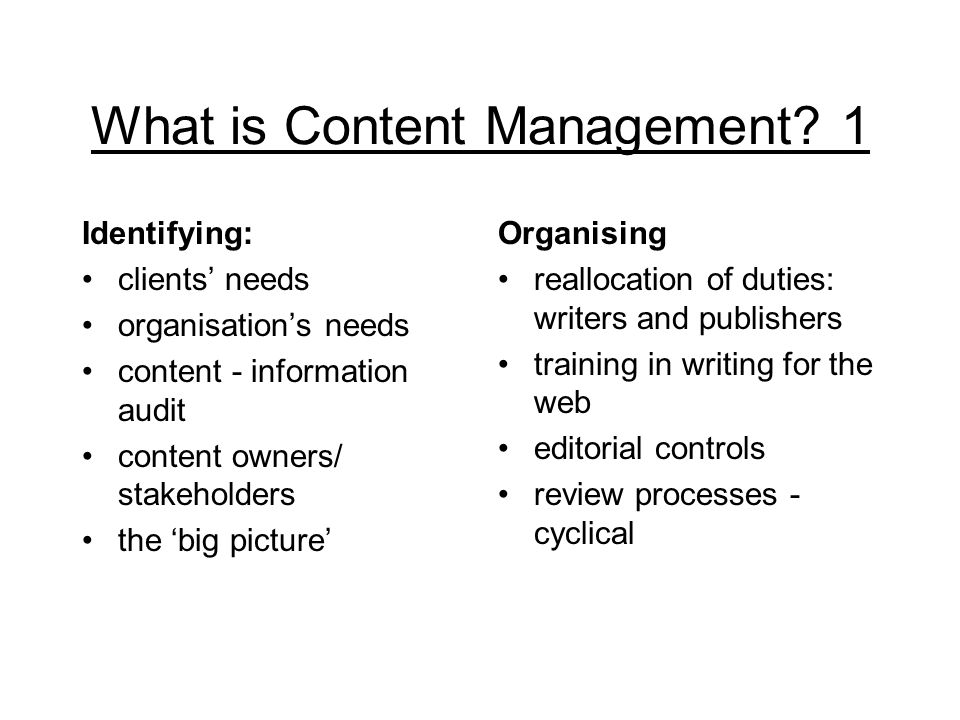 What is Content Management? 1 Identifying: clients' needs organisation's needs content - information audit content owners/ stakeholders the 'big pictu