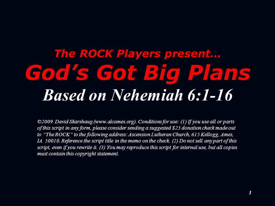 1 The ROCK Players present… God's Got Big Plans Based on Nehemiah 6:1-16 ©2009 David Skarshaug (www.alcames.org). Conditions for use: (1) If you use a
