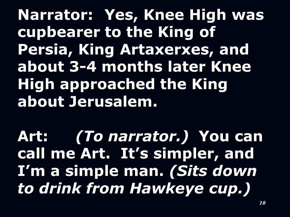 10 Narrator:Yes, Knee High was cupbearer to the King of Persia, King Artaxerxes, and about 3-4 months later Knee High approached the King about Jerusalem.