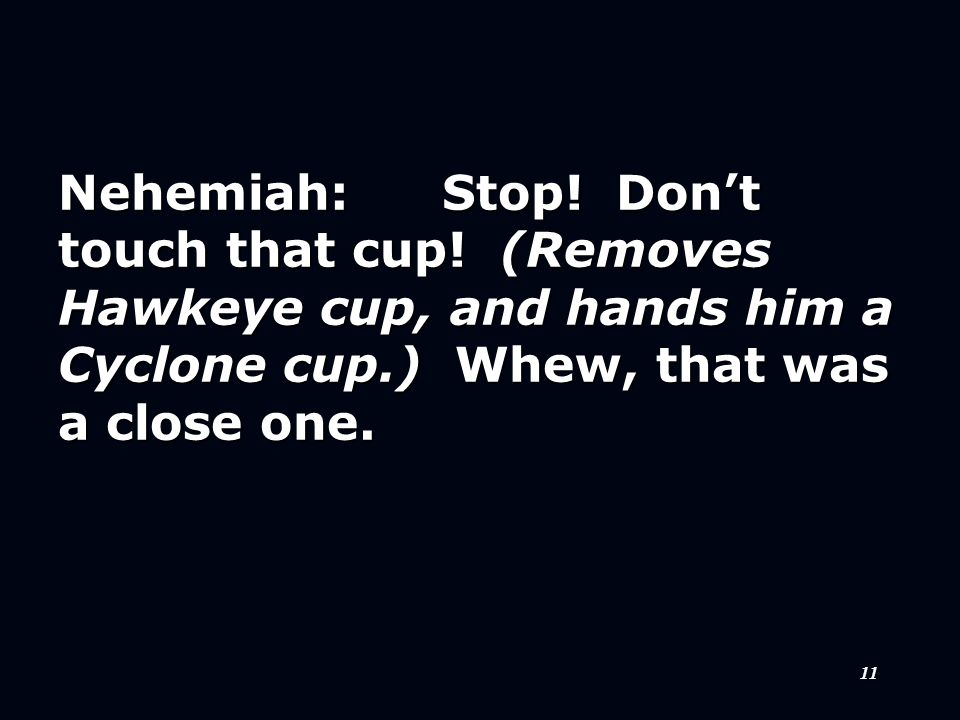 11 Nehemiah:Stop. Don't touch that cup.