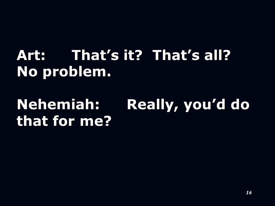 16 Art:That's it? That's all? No problem. Nehemiah:Really, you'd do that for me?
