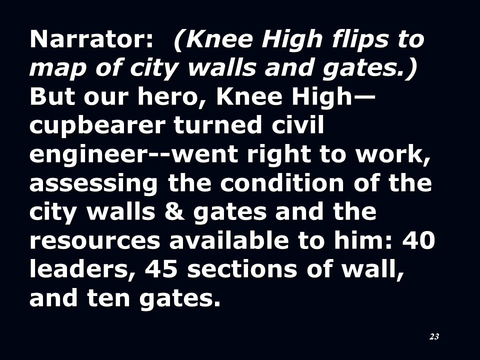 23 Narrator:(Knee High flips to map of city walls and gates.) But our hero, Knee High— cupbearer turned civil engineer--went right to work, assessing the condition of the city walls & gates and the resources available to him: 40 leaders, 45 sections of wall, and ten gates.