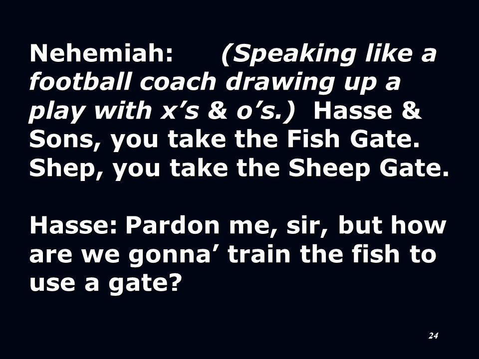 24 Nehemiah:(Speaking like a football coach drawing up a play with x's & o's.) Hasse & Sons, you take the Fish Gate. Shep, you take the Sheep Gate. Ha