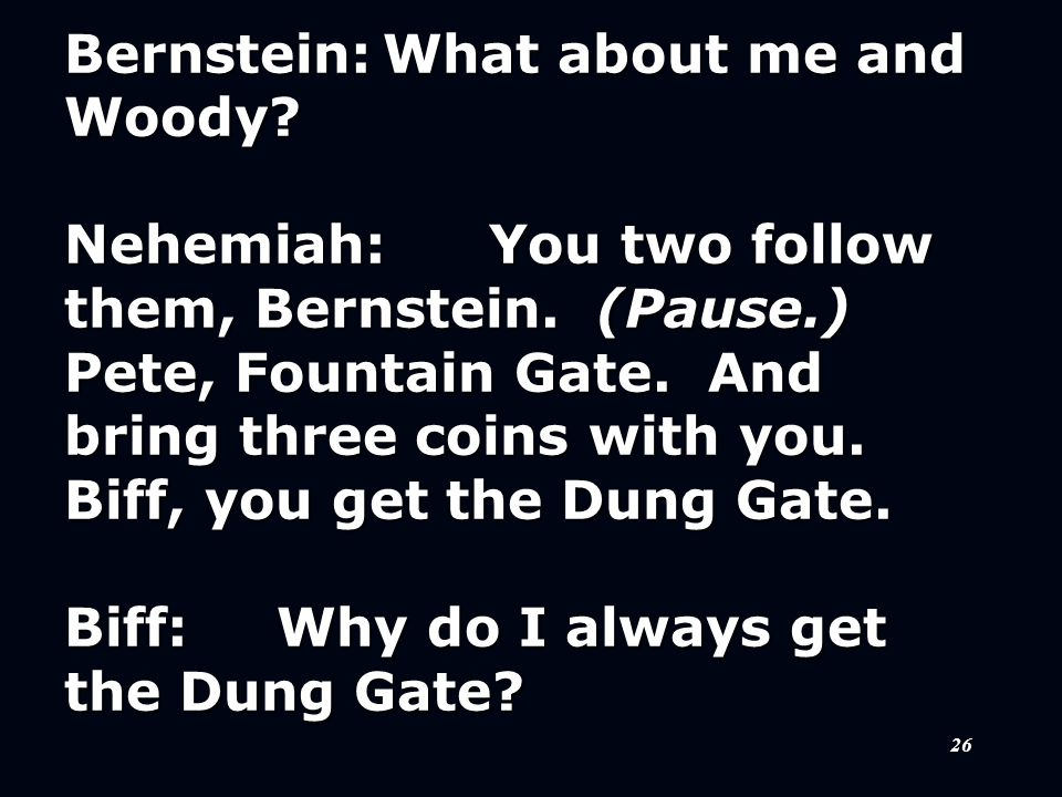 26 Bernstein:What about me and Woody? Nehemiah:You two follow them, Bernstein. (Pause.) Pete, Fountain Gate. And bring three coins with you. Biff, you