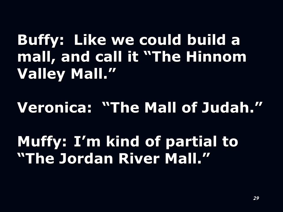 """29 Buffy:Like we could build a mall, and call it """"The Hinnom Valley Mall."""" Veronica:""""The Mall of Judah."""" Muffy:I'm kind of partial to """"The Jordan Rive"""