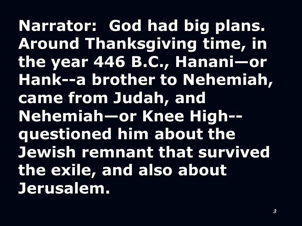 3 Narrator: God had big plans. Around Thanksgiving time, in the year 446 B.C., Hanani—or Hank--a brother to Nehemiah, came from Judah, and Nehemiah—or