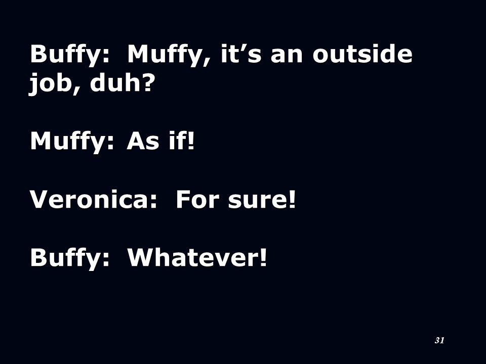 31 Buffy:Muffy, it's an outside job, duh Muffy:As if! Veronica:For sure! Buffy:Whatever!