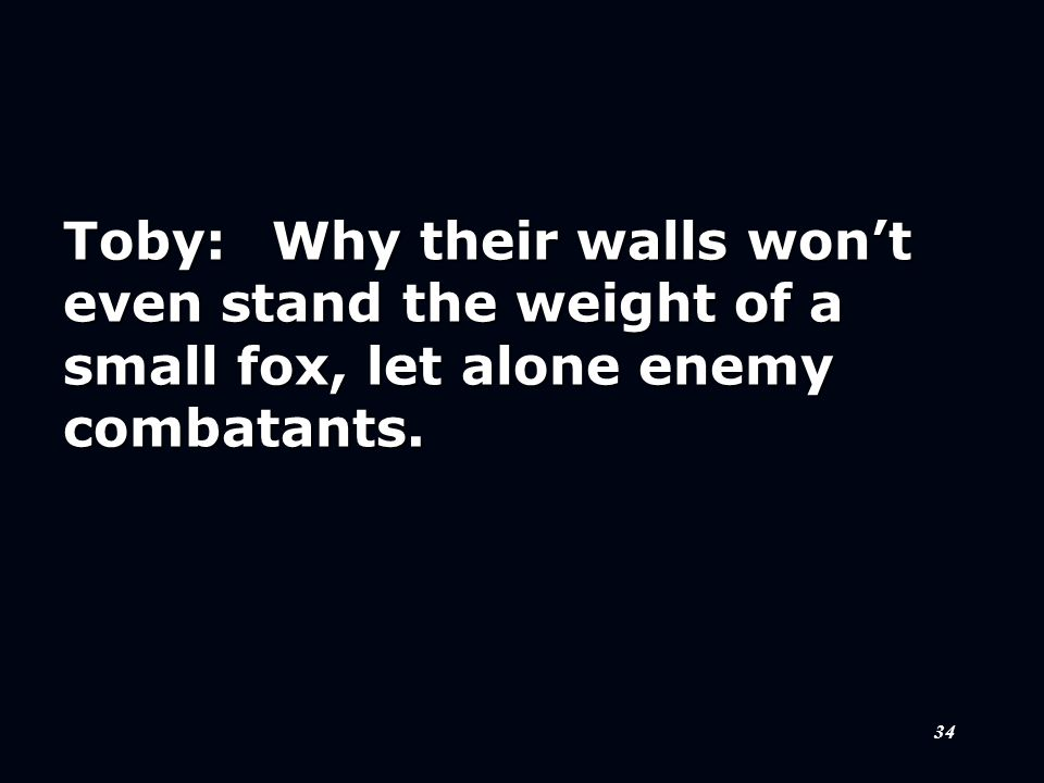 34 Toby:Why their walls won't even stand the weight of a small fox, let alone enemy combatants.