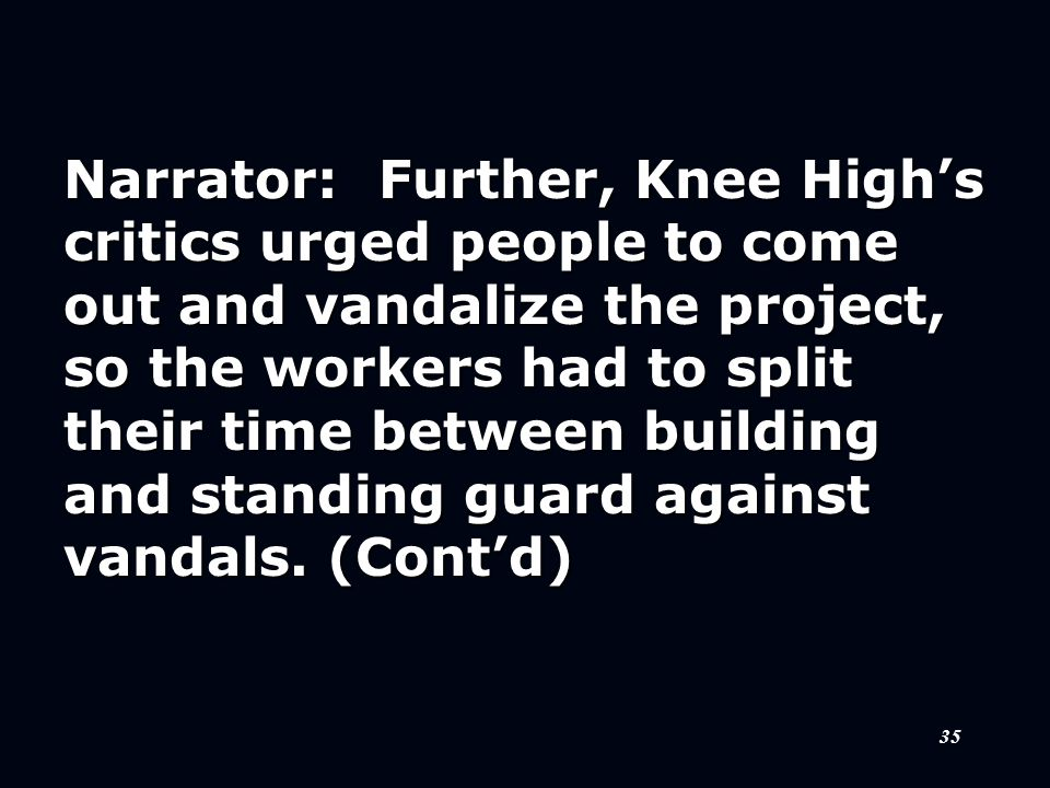 35 Narrator:Further, Knee High's critics urged people to come out and vandalize the project, so the workers had to split their time between building and standing guard against vandals.