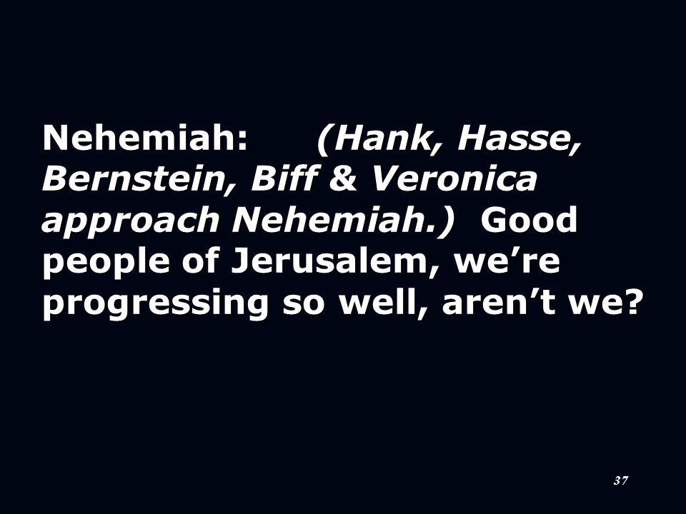 37 Nehemiah:(Hank, Hasse, Bernstein, Biff & Veronica approach Nehemiah.) Good people of Jerusalem, we're progressing so well, aren't we?