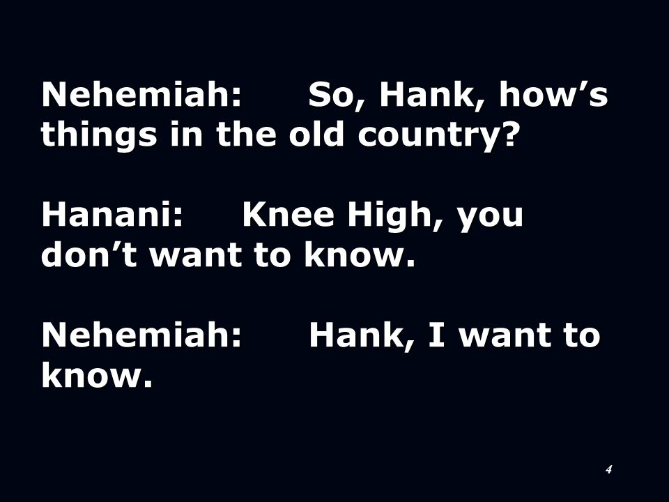 5 Hanani:I'm telling you, you don't want to know. Nehemiah:Very well, Hank, I don't want to know.