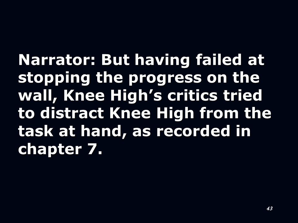 43 Narrator: But having failed at stopping the progress on the wall, Knee High's critics tried to distract Knee High from the task at hand, as recorde