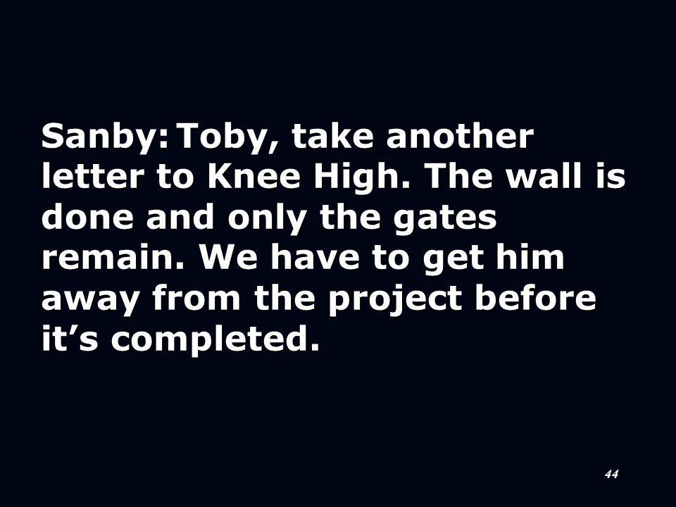 44 Sanby:Toby, take another letter to Knee High. The wall is done and only the gates remain. We have to get him away from the project before it's comp