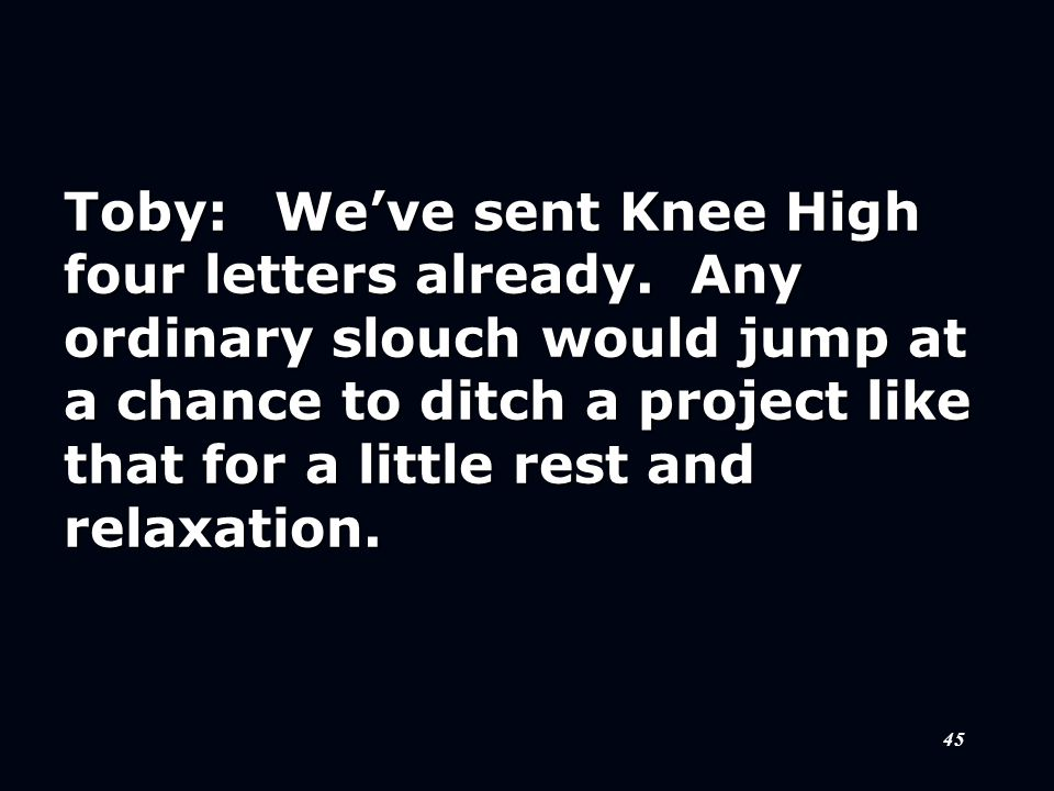 45 Toby:We've sent Knee High four letters already. Any ordinary slouch would jump at a chance to ditch a project like that for a little rest and relax