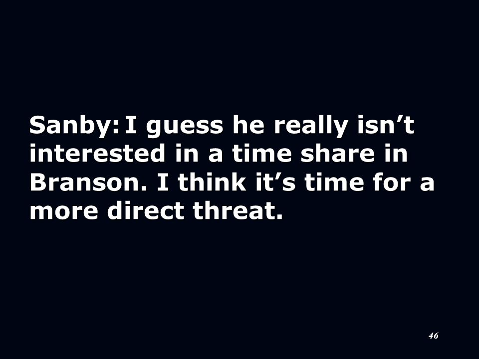 46 Sanby:I guess he really isn't interested in a time share in Branson.