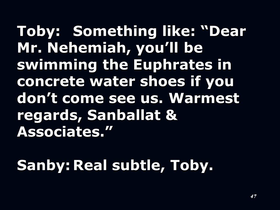 """47 Toby:Something like: """"Dear Mr. Nehemiah, you'll be swimming the Euphrates in concrete water shoes if you don't come see us. Warmest regards, Sanbal"""