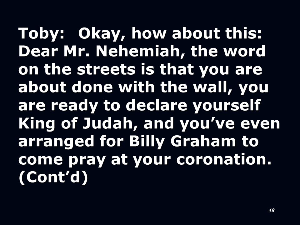 48 Toby:Okay, how about this: Dear Mr. Nehemiah, the word on the streets is that you are about done with the wall, you are ready to declare yourself K