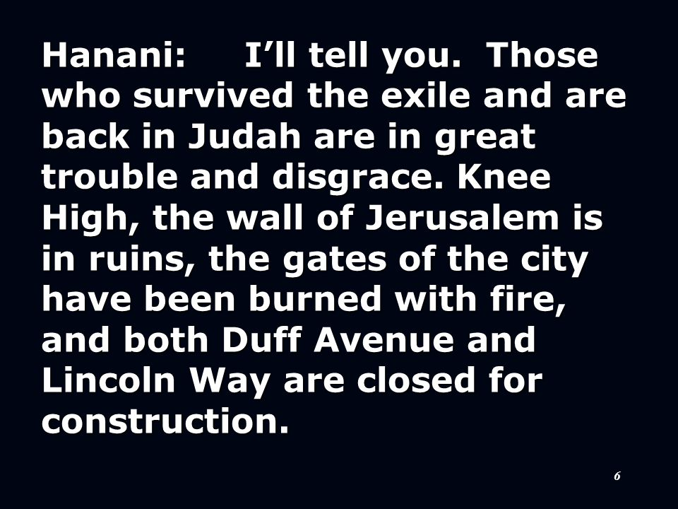 6 Hanani:I'll tell you. Those who survived the exile and are back in Judah are in great trouble and disgrace. Knee High, the wall of Jerusalem is in r