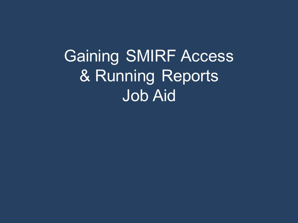Gaining SMIRF Access & Running Reports Job Aid