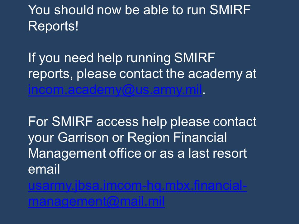 You should now be able to run SMIRF Reports! If you need help running SMIRF reports, please contact the academy at incom.academy@us.army.mil. incom.ac