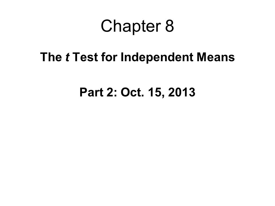 Chapter 8 The t Test for Independent Means Part 2: Oct. 15, 2013