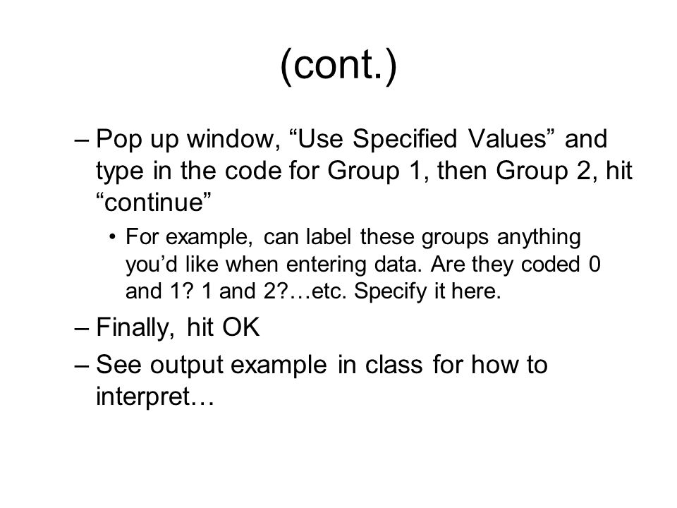 (cont.) –Pop up window, Use Specified Values and type in the code for Group 1, then Group 2, hit continue For example, can label these groups anything you'd like when entering data.