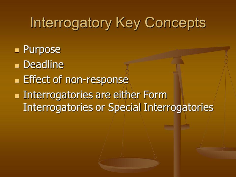 Interrogatory Key Concepts Purpose Purpose Deadline Deadline Effect of non-response Effect of non-response Interrogatories are either Form Interrogato