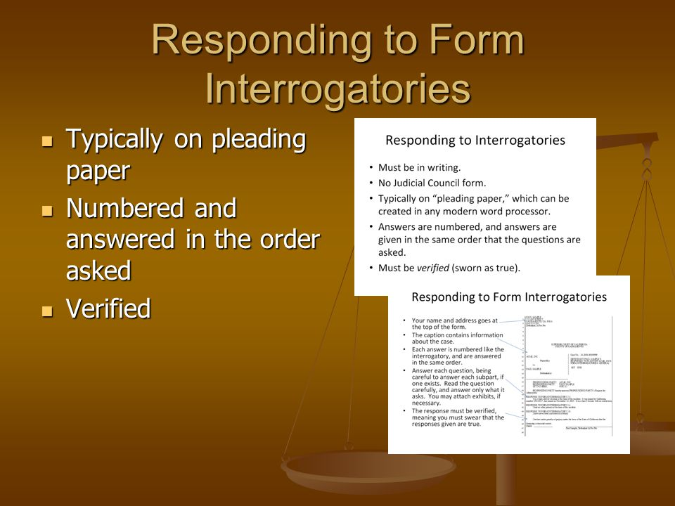 Responding to Form Interrogatories Typically on pleading paper Typically on pleading paper Numbered and answered in the order asked Numbered and answe