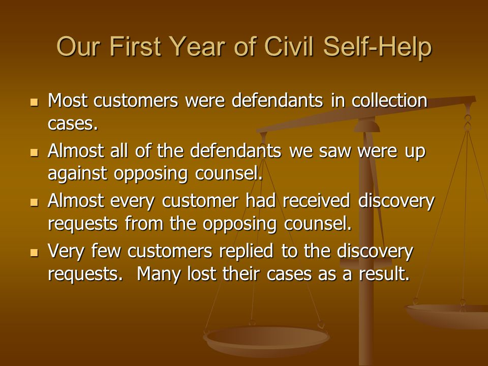 Our First Year of Civil Self-Help Most customers were defendants in collection cases. Most customers were defendants in collection cases. Almost all o